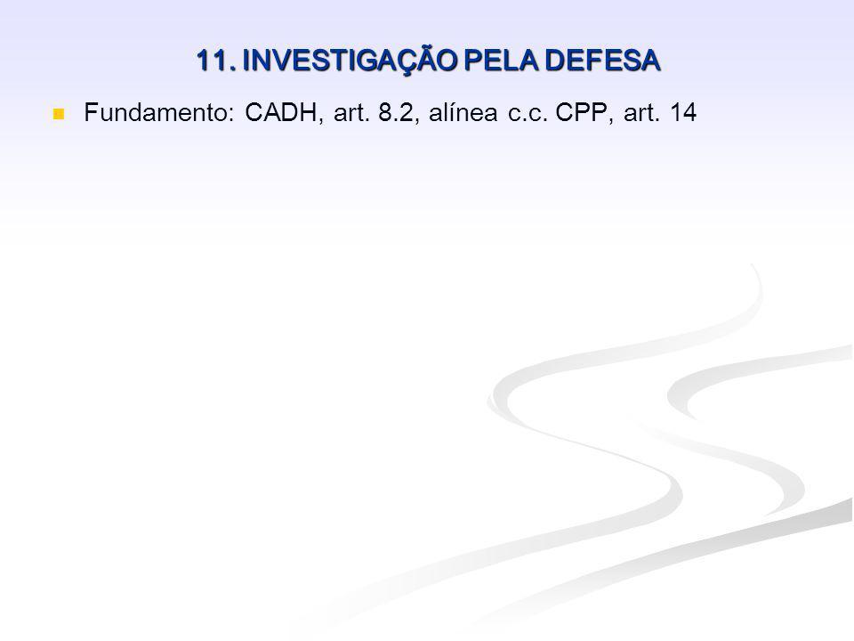 11. INVESTIGAÇÃO PELA DEFESA Fundamento: CADH, art. 8.2, alínea c.c. CPP, art. 14