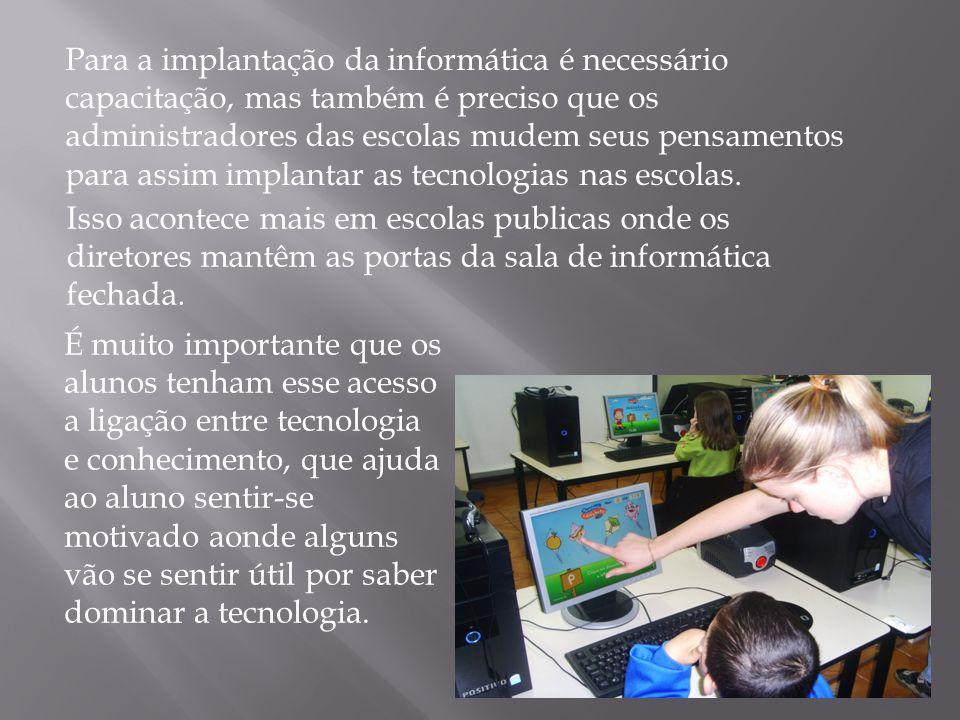 Para a implantação da informática é necessário capacitação, mas também é preciso que os administradores das escolas mudem seus pensamentos para assim