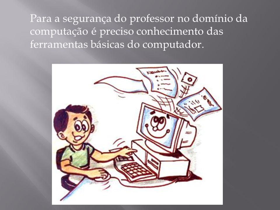 Para a segurança do professor no domínio da computação é preciso conhecimento das ferramentas básicas do computador.