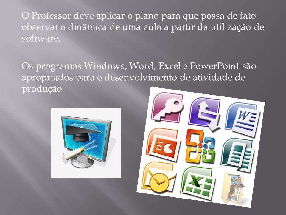 O Professor deve aplicar o plano para que possa de fato observar a dinâmica de uma aula a partir da utilização de software. Os programas Windows, Word