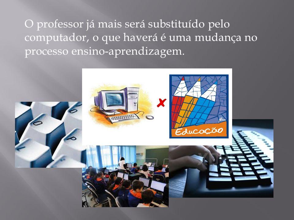 O professor já mais será substituído pelo computador, o que haverá é uma mudança no processo ensino-aprendizagem.