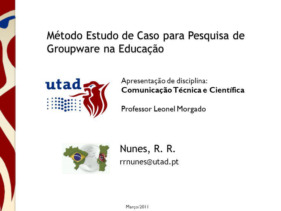 Método Estudo de Caso para Pesquisa de Groupware na Educação Nunes, R. R. rrnunes@utad.pt Março/2011 Apresentação de disciplina: Comunicação Técnica e