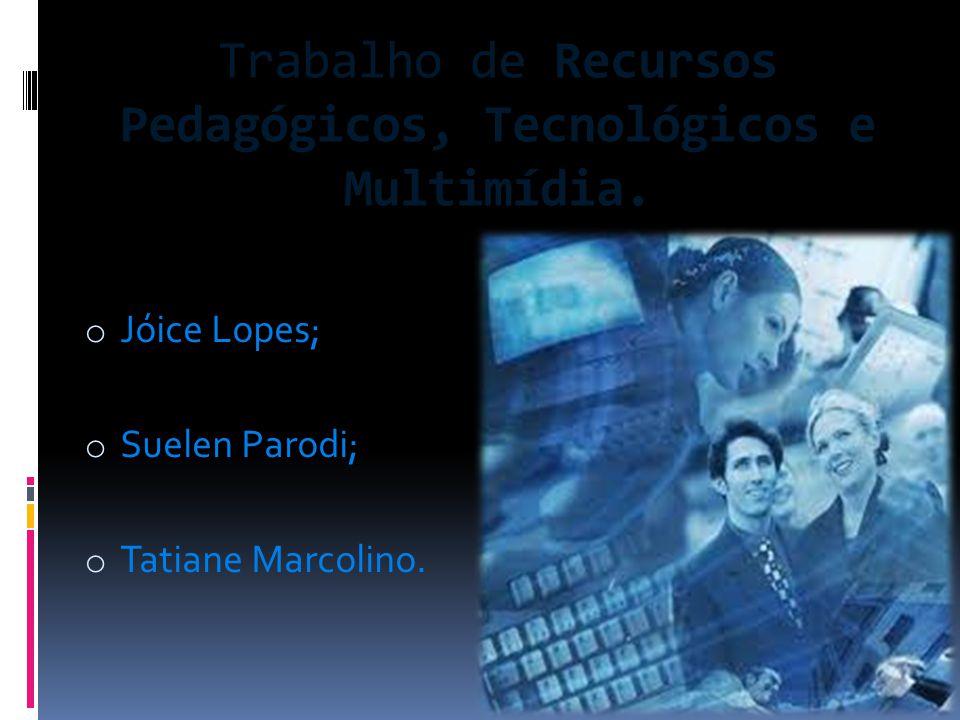 Trabalho de Recursos Pedagógicos, Tecnológicos e Multimídia. o Jóice Lopes; o Suelen Parodi; o Tatiane Marcolino.