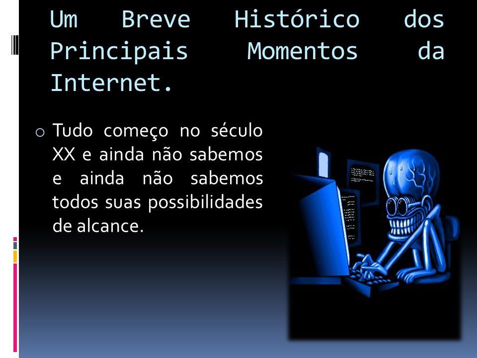 Um Breve Histórico dos Principais Momentos da Internet. o Tudo começo no século XX e ainda não sabemos e ainda não sabemos todos suas possibilidades d