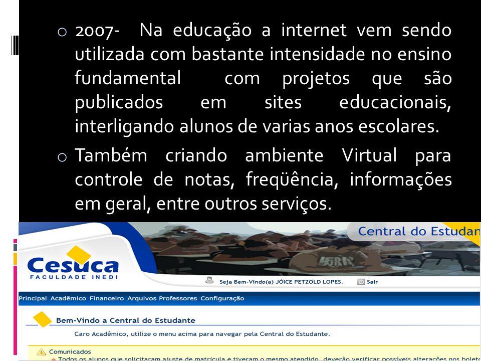 o 2007- Na educação a internet vem sendo utilizada com bastante intensidade no ensino fundamental com projetos que são publicados em sites educacionai