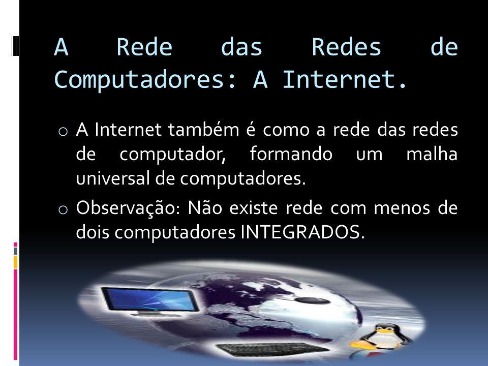 A Rede das Redes de Computadores: A Internet. o A Internet também é como a rede das redes de computador, formando um malha universal de computadores.