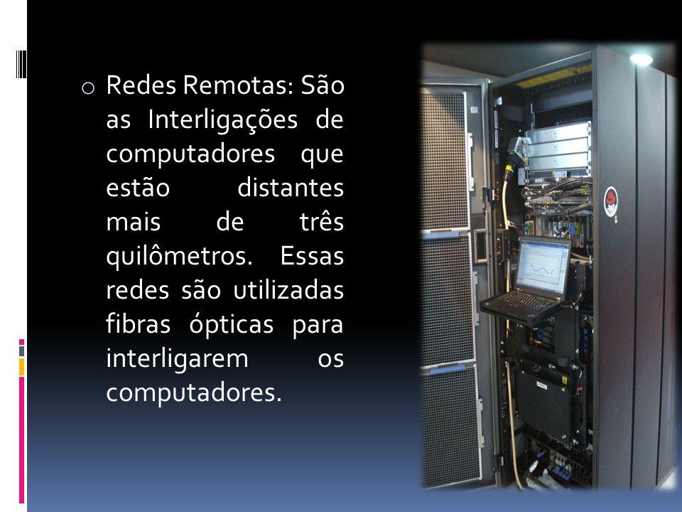 o Redes Remotas: São as Interligações de computadores que estão distantes mais de três quilômetros. Essas redes são utilizadas fibras ópticas para int