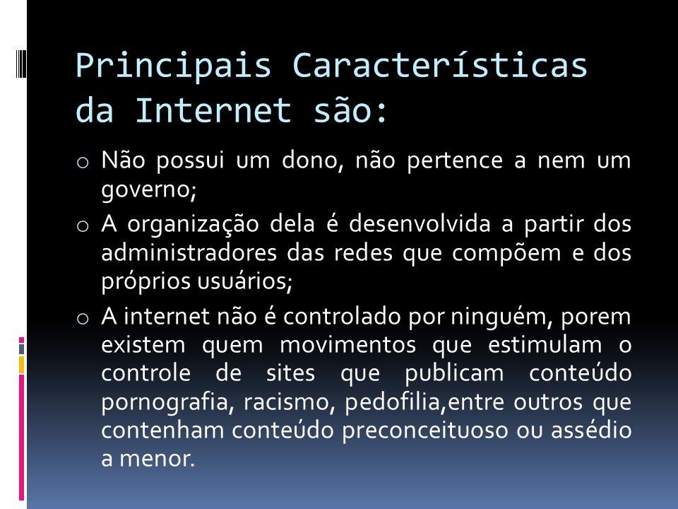 Principais Características da Internet são: o Não possui um dono, não pertence a nem um governo; o A organização dela é desenvolvida a partir dos admi