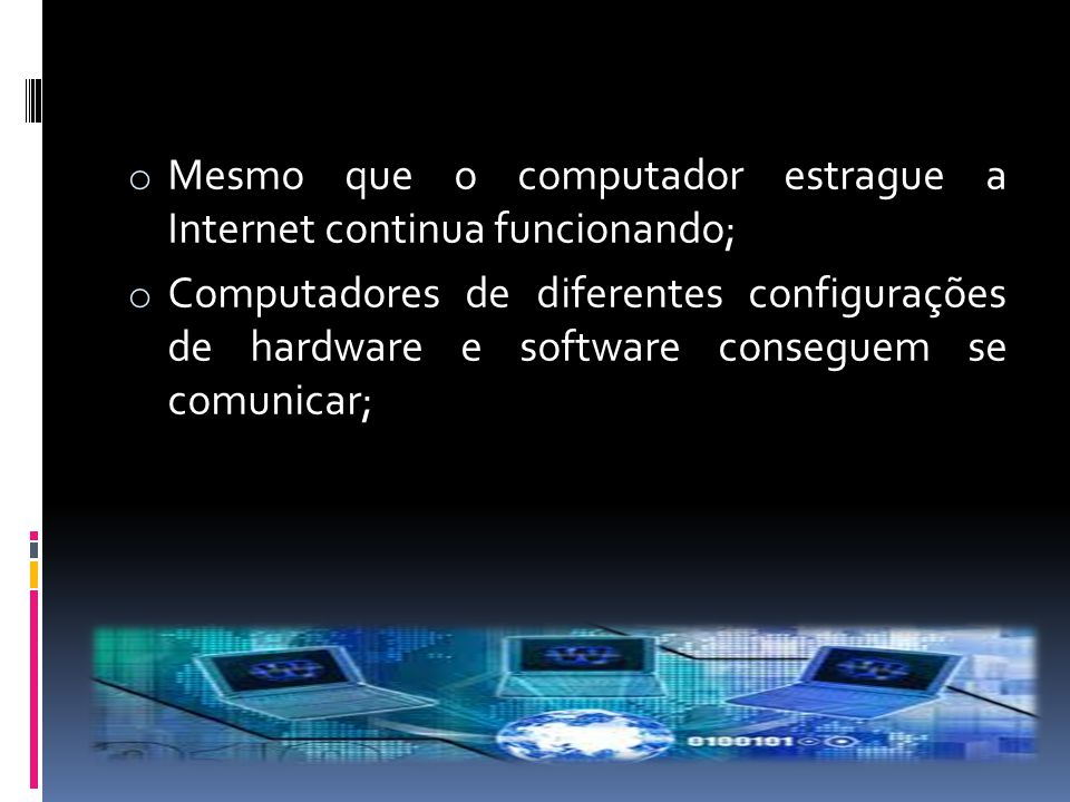 o Mesmo que o computador estrague a Internet continua funcionando; o Computadores de diferentes configurações de hardware e software conseguem se comu