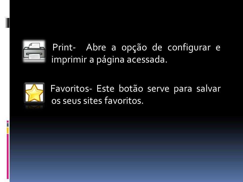 Print- Abre a opção de configurar e imprimir a página acessada. Favoritos- Este botão serve para salvar os seus sites favoritos.