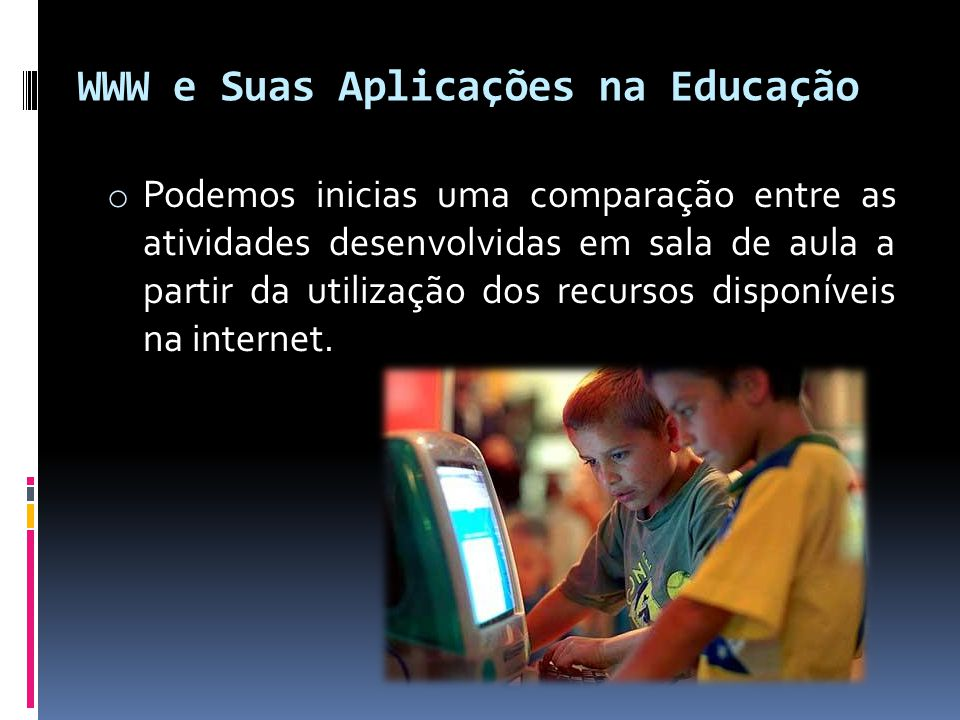 WWW e Suas Aplicações na Educação o Podemos inicias uma comparação entre as atividades desenvolvidas em sala de aula a partir da utilização dos recurs