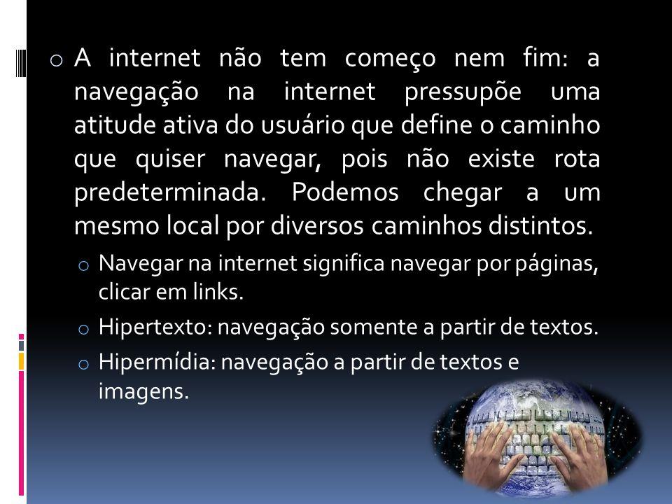 o A internet não tem começo nem fim: a navegação na internet pressupõe uma atitude ativa do usuário que define o caminho que quiser navegar, pois não