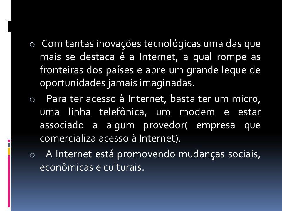 o Com tantas inovações tecnológicas uma das que mais se destaca é a Internet, a qual rompe as fronteiras dos países e abre um grande leque de oportuni