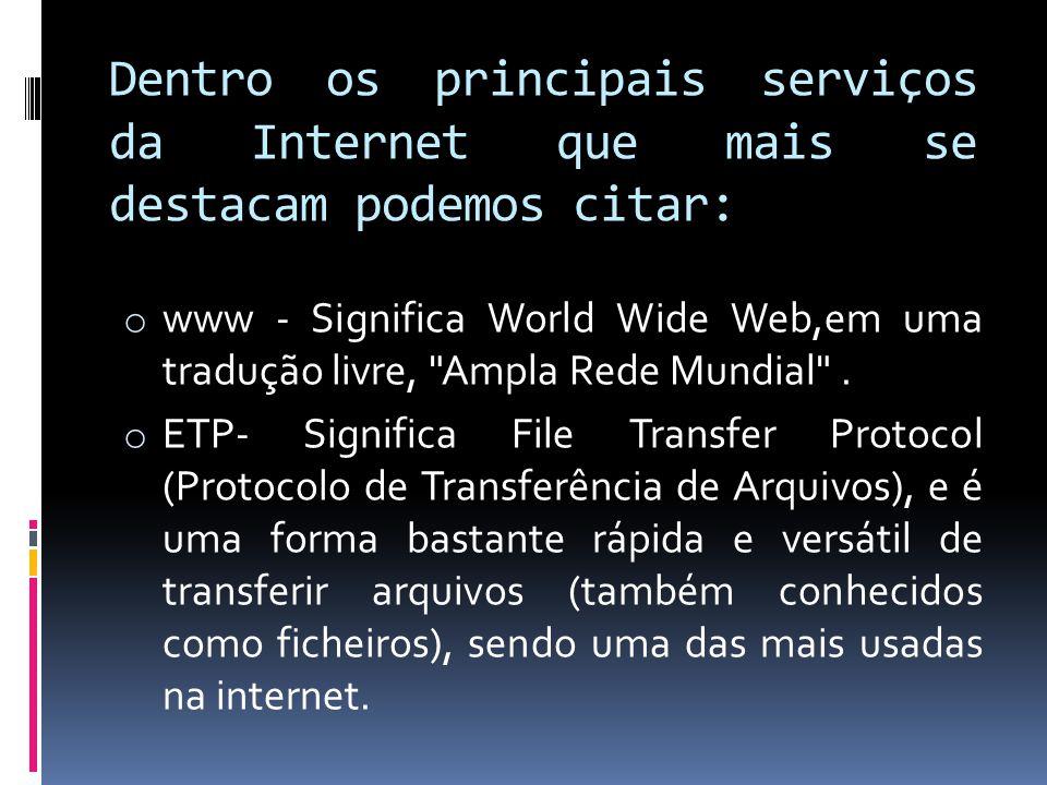 Dentro os principais serviços da Internet que mais se destacam podemos citar: o www - Significa World Wide Web,em uma tradução livre,