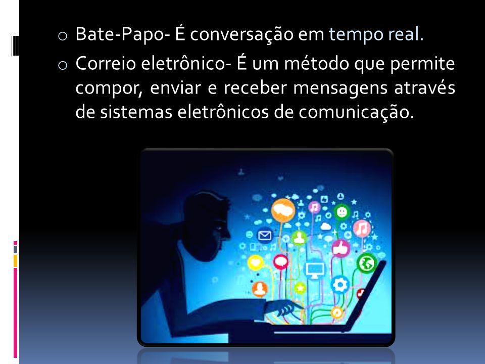 o Bate-Papo- É conversação em tempo real. o Correio eletrônico- É um método que permite compor, enviar e receber mensagens através de sistemas eletrôn