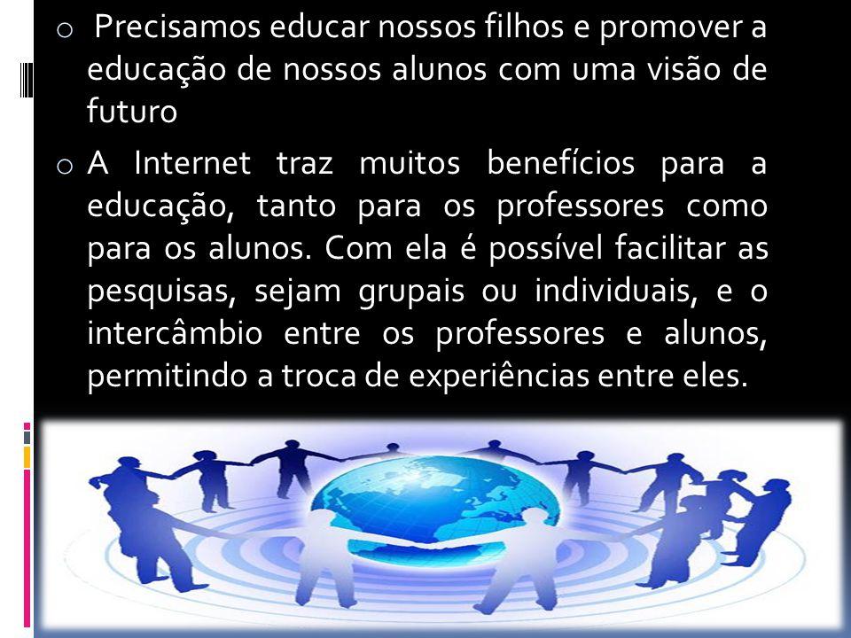 o Precisamos educar nossos filhos e promover a educação de nossos alunos com uma visão de futuro o A Internet traz muitos benefícios para a educação,