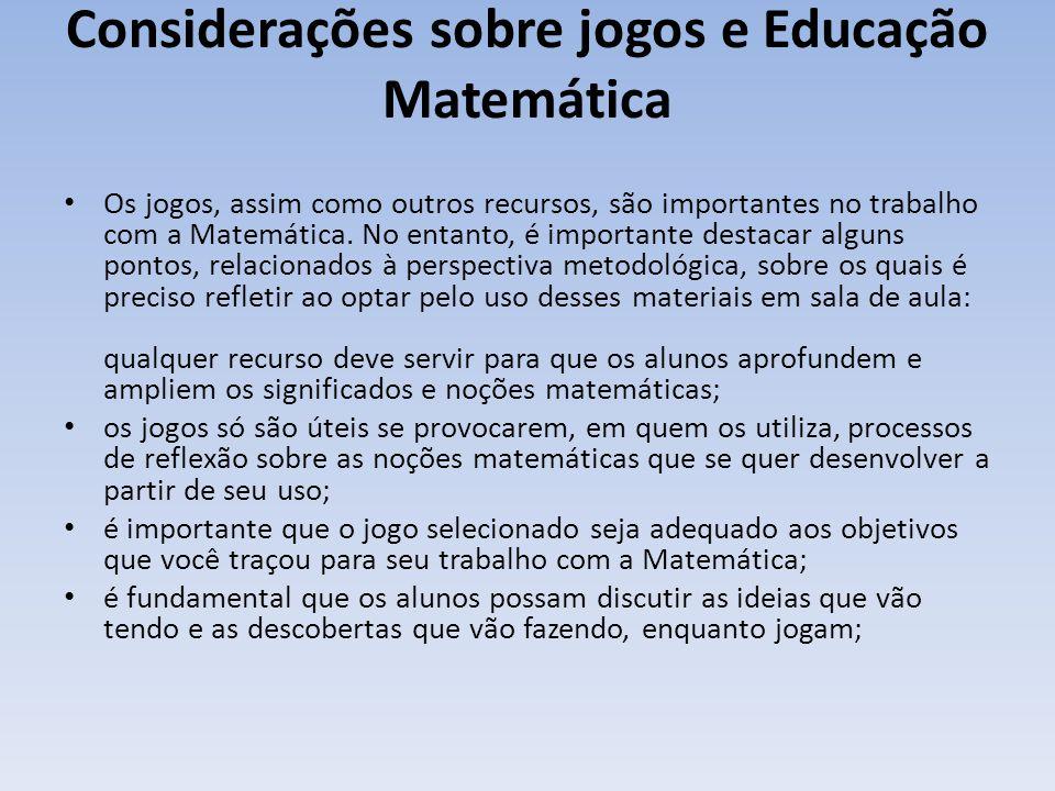 Considerações sobre jogos e Educação Matemática Os jogos, assim como outros recursos, são importantes no trabalho com a Matemática.
