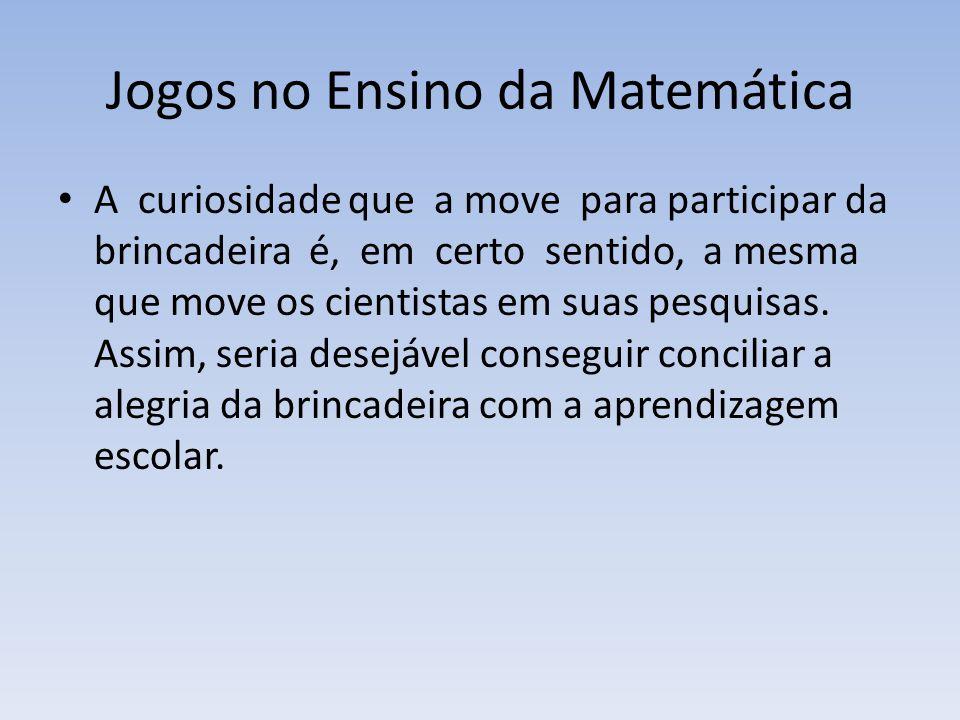 Jogos no Ensino da Matemática A curiosidade que a move para participar da brincadeira é, em certo sentido, a mesma que move os cientistas em suas pesquisas.