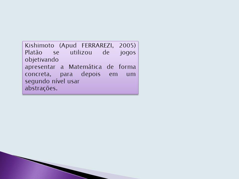 Kishimoto (Apud FERRAREZI, 2005) Platão se utilizou de jogos objetivando apresentar a Matemática de forma concreta, para depois em um segundo nível usar abstrações.