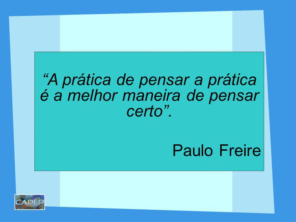 A prática de pensar a prática é a melhor maneira de pensar certo. Paulo Freire