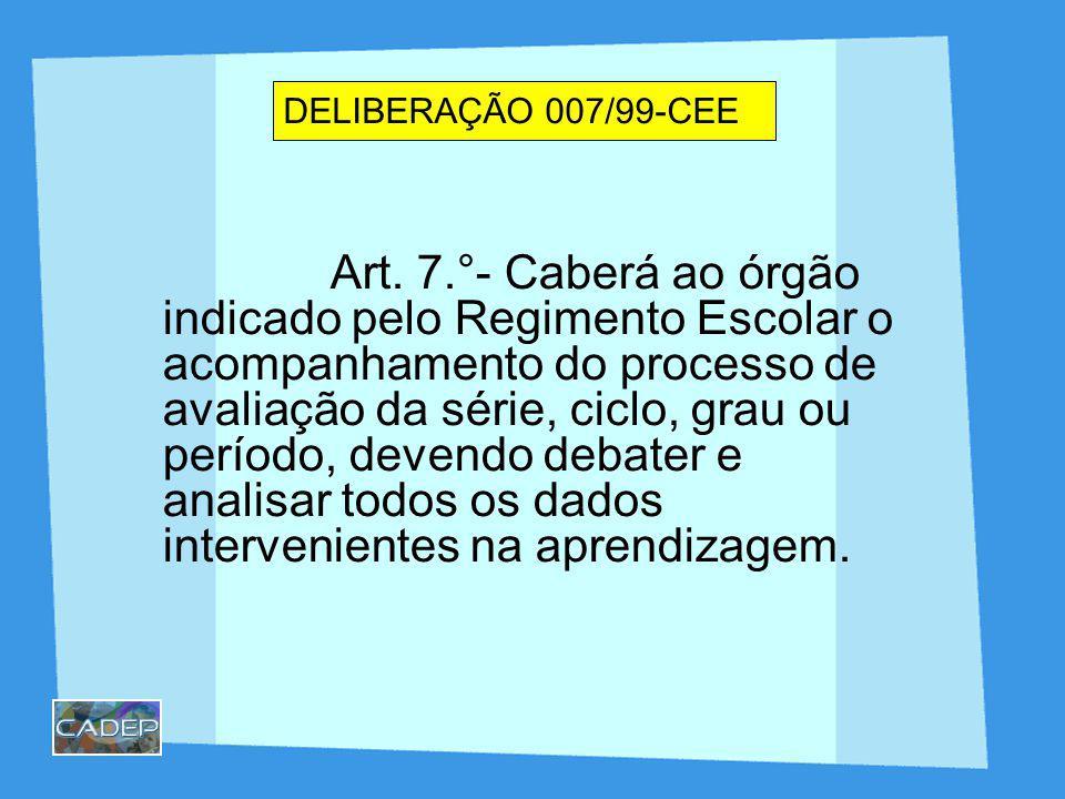 DELIBERAÇÃO 007/99-CEE Art. 7.°- Caberá ao órgão indicado pelo Regimento Escolar o acompanhamento do processo de avaliação da série, ciclo, grau ou pe