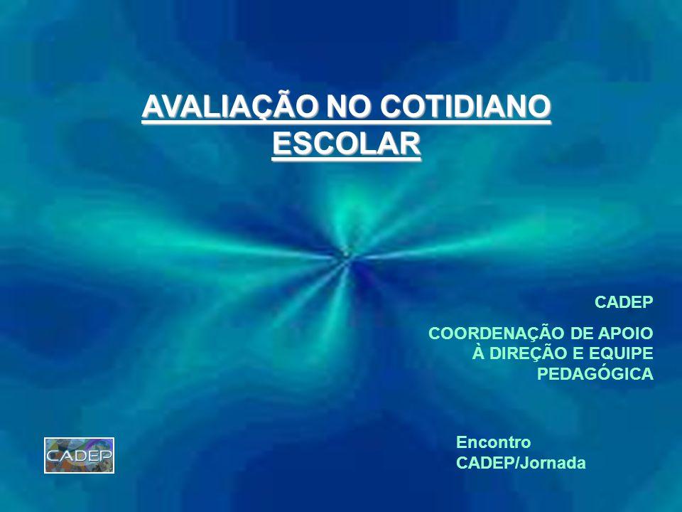 AVALIAÇÃO NO COTIDIANO ESCOLAR CADEP COORDENAÇÃO DE APOIO À DIREÇÃO E EQUIPE PEDAGÓGICA Encontro CADEP/Jornada