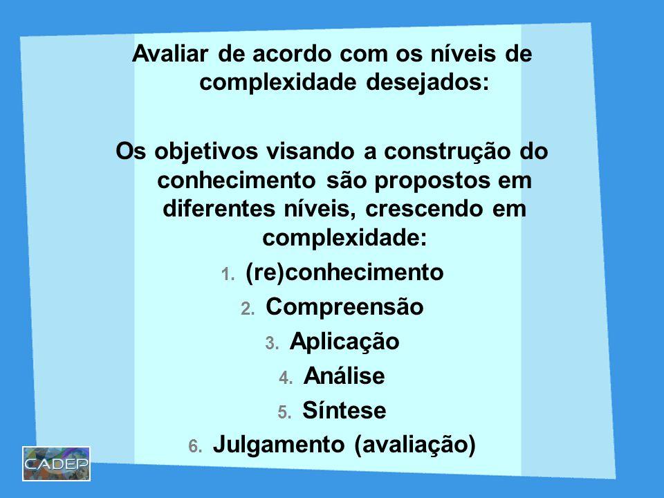 Avaliar de acordo com os níveis de complexidade desejados: Os objetivos visando a construção do conhecimento são propostos em diferentes níveis, crescendo em complexidade: 1.