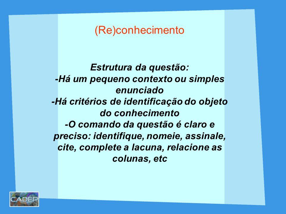 (Re)conhecimento Estrutura da questão: -Há um pequeno contexto ou simples enunciado -Há critérios de identificação do objeto do conhecimento -O comando da questão é claro e preciso: identifique, nomeie, assinale, cite, complete a lacuna, relacione as colunas, etc