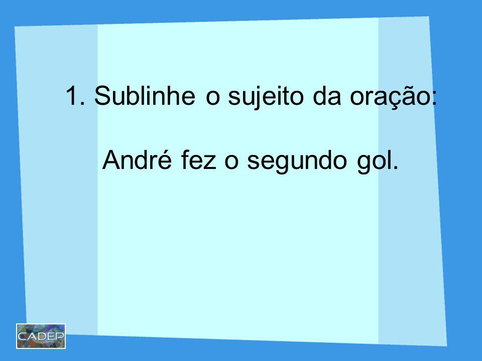 1. Sublinhe o sujeito da oração: André fez o segundo gol.