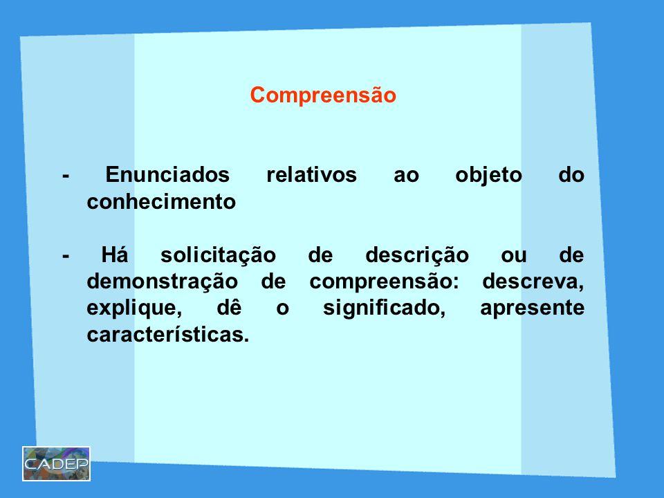 Compreensão - Enunciados relativos ao objeto do conhecimento - Há solicitação de descrição ou de demonstração de compreensão: descreva, explique, dê o significado, apresente características.