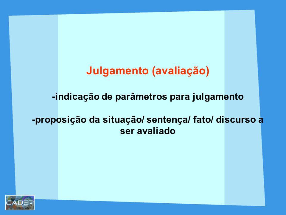 Julgamento (avaliação) -indicação de parâmetros para julgamento -proposição da situação/ sentença/ fato/ discurso a ser avaliado
