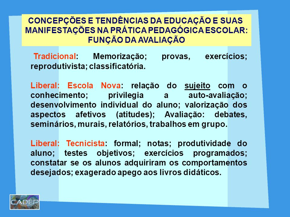 CONCEPÇÕES E TENDÊNCIAS DA EDUCAÇÃO E SUAS MANIFESTAÇÕES NA PRÁTICA PEDAGÓGICA ESCOLAR: FUNÇÃO DA AVALIAÇÃO Tradicional: Memorização; provas, exercícios; reprodutivista; classificatória.