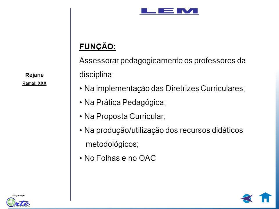 Diagramação Rejane Ramal: XXX FUNÇÃO: Assessorar pedagogicamente os professores da disciplina: Na implementação das Diretrizes Curriculares; Na Prátic