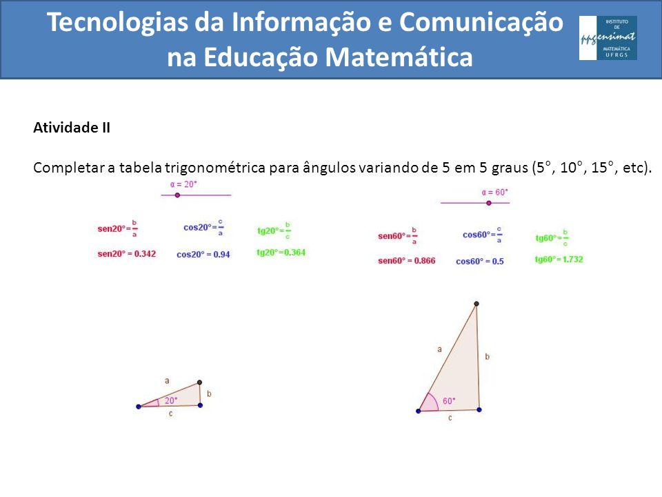 Atividade II Completar a tabela trigonométrica para ângulos variando de 5 em 5 graus (5°, 10°, 15°, etc). Tecnologias da Informação e Comunicação na E