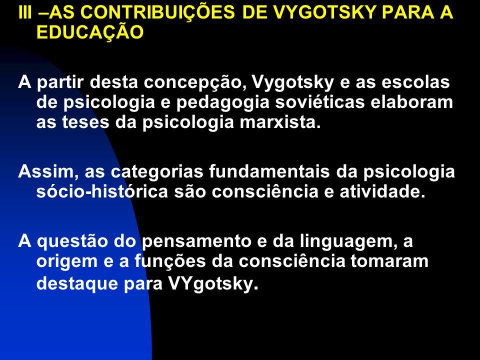 III –AS CONTRIBUIÇÕES DE VYGOTSKY PARA A EDUCAÇÃO A partir desta concepção, Vygotsky e as escolas de psicologia e pedagogia soviéticas elaboram as teses da psicologia marxista.