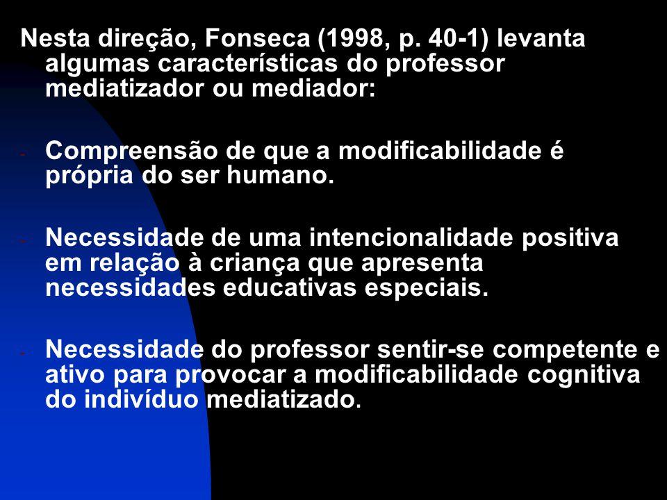 Nesta direção, Fonseca (1998, p. 40-1) levanta algumas características do professor mediatizador ou mediador: - Compreensão de que a modificabilidade