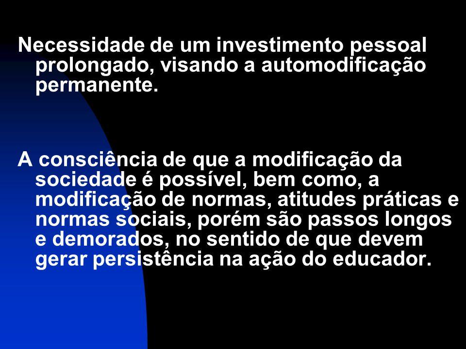Necessidade de um investimento pessoal prolongado, visando a automodificação permanente. A consciência de que a modificação da sociedade é possível, b
