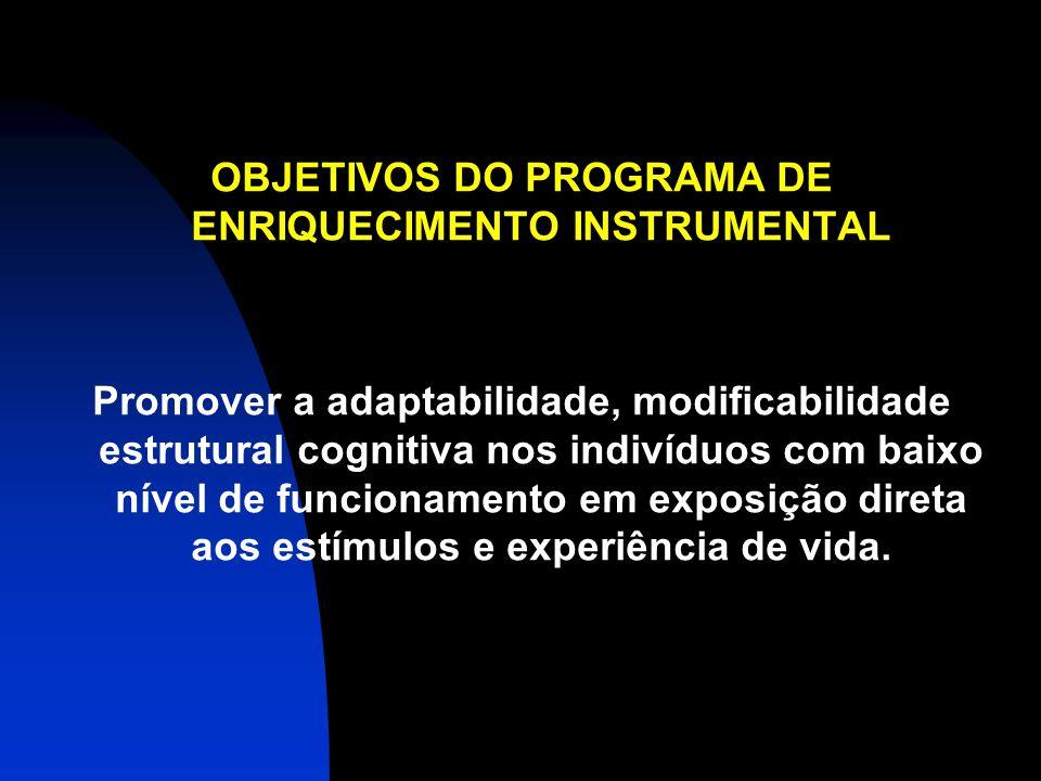 OBJETIVOS DO PROGRAMA DE ENRIQUECIMENTO INSTRUMENTAL Promover a adaptabilidade, modificabilidade estrutural cognitiva nos indivíduos com baixo nível d