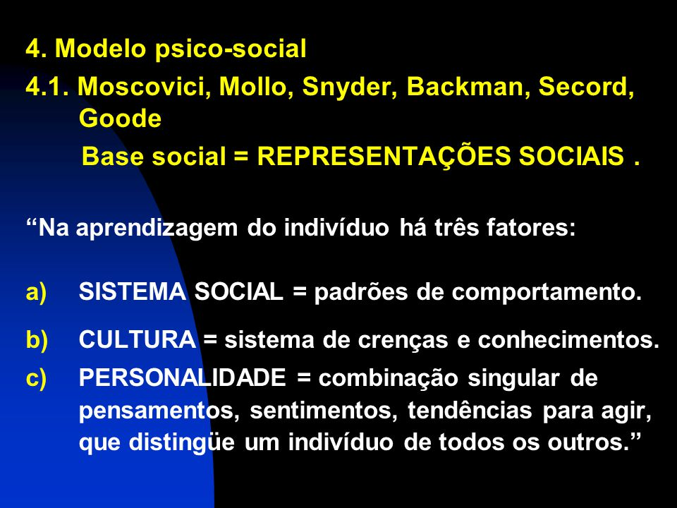 4. Modelo psico-social 4.1. Moscovici, Mollo, Snyder, Backman, Secord, Goode Base social = REPRESENTAÇÕES SOCIAIS. Na aprendizagem do indivíduo há trê