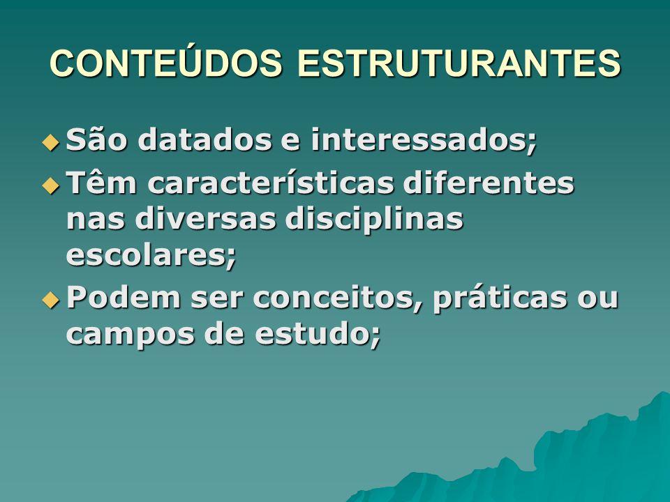 CONTEÚDOS ESTRUTURANTES São datados e interessados; São datados e interessados; Têm características diferentes nas diversas disciplinas escolares; Têm