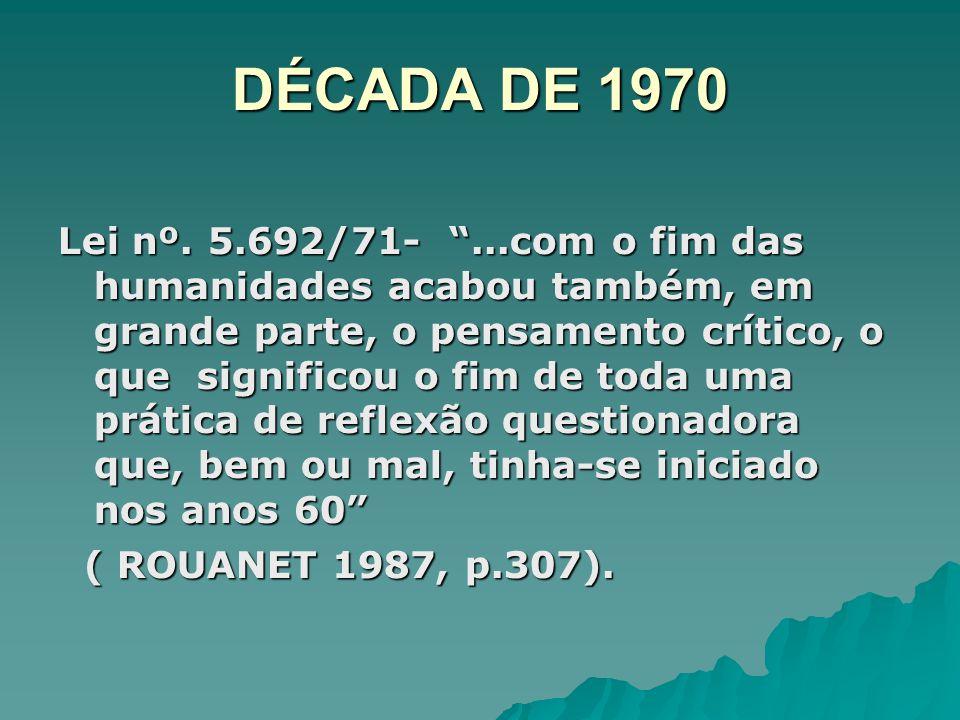 DÉCADA DE 1970 Lei nº. 5.692/71-...com o fim das humanidades acabou também, em grande parte, o pensamento crítico, o que significou o fim de toda uma