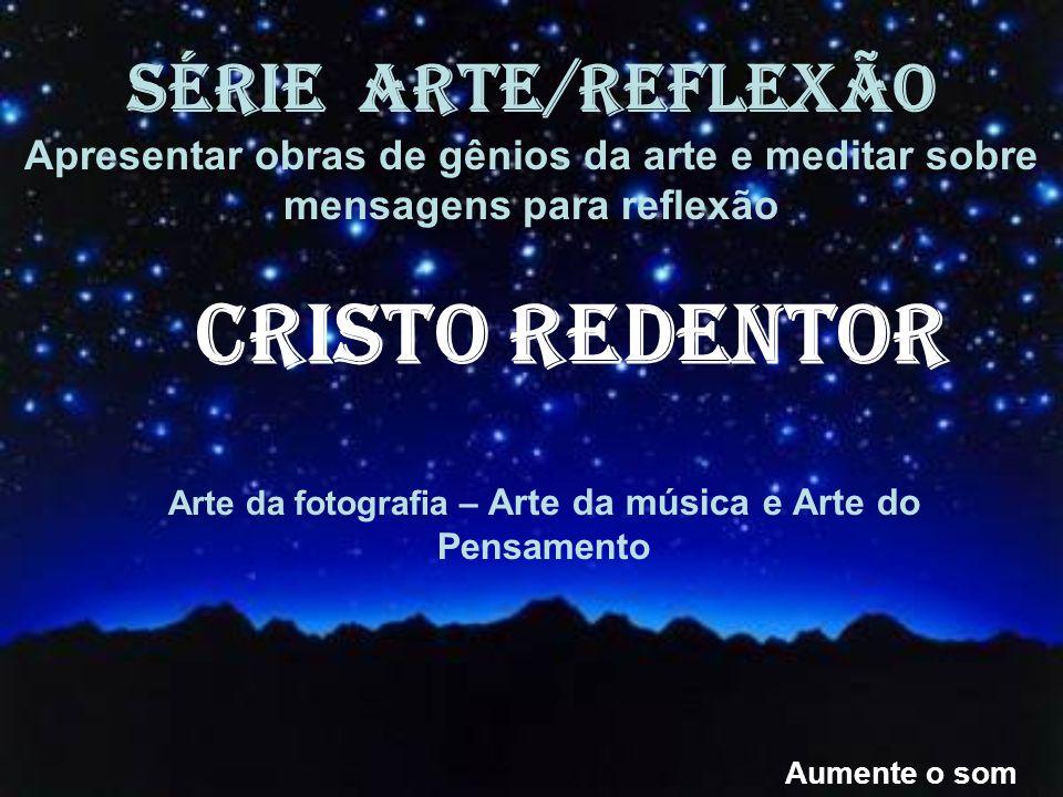Arte da fotografia – Arte da música e Arte do Pensamento SÉRIE ARTE/REFLEXÃO Apresentar obras de gênios da arte e meditar sobre mensagens para reflexão Aumente o som CRISTO REDENTOR