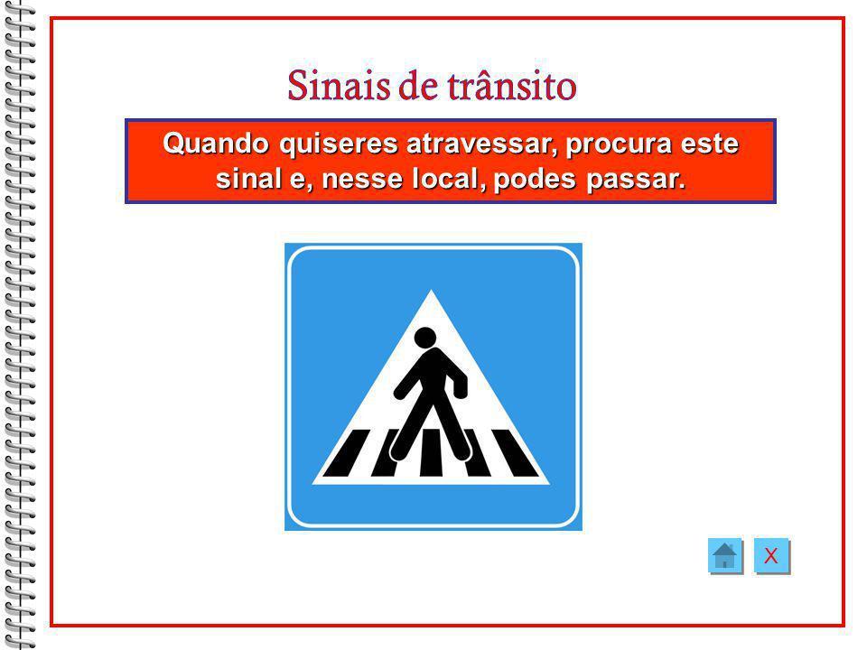 Quando quiseres atravessar, procura este sinal e, nesse local, podes passar. X X
