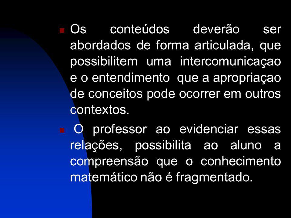 Os conteúdos deverão ser abordados de forma articulada, que possibilitem uma intercomunicaçao e o entendimento que a apropriaçao de conceitos pode oco