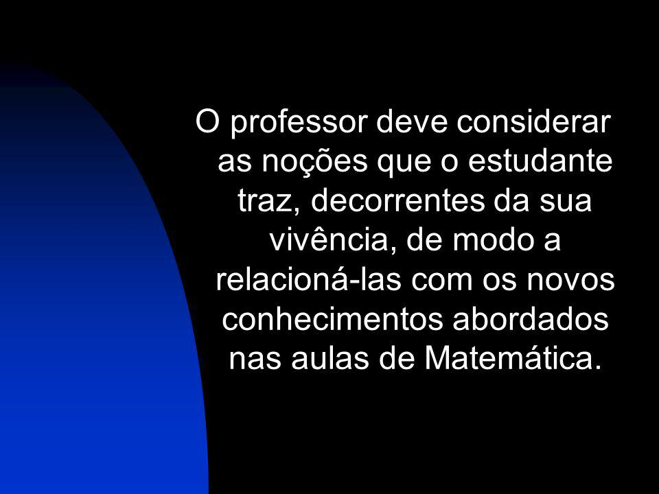 O professor deve considerar as noções que o estudante traz, decorrentes da sua vivência, de modo a relacioná-las com os novos conhecimentos abordados nas aulas de Matemática.