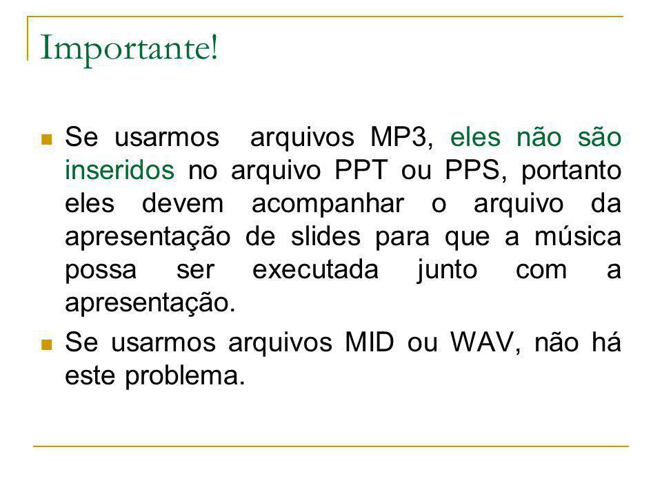 Importante! Se usarmos arquivos MP3, eles não são inseridos no arquivo PPT ou PPS, portanto eles devem acompanhar o arquivo da apresentação de slides