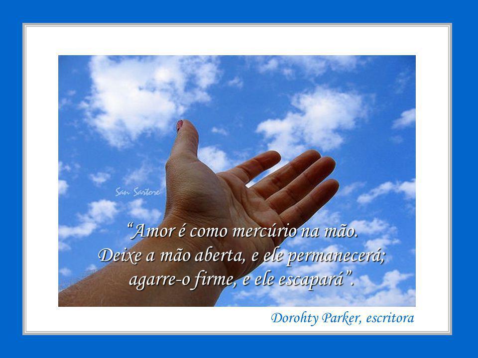 Amor é como mercúrio na mão.Deixe a mão aberta, e ele permanecerá; agarre-o firme, e ele escapará.