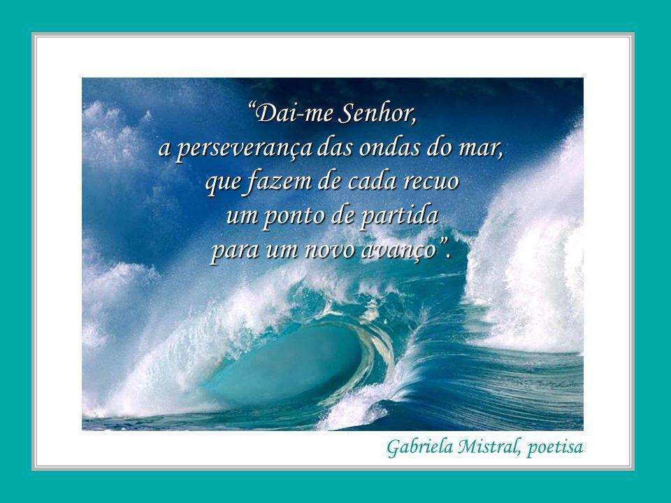 Dai-me Senhor, a perseverança das ondas do mar, que fazem de cada recuo um ponto de partida para um novo avanço.