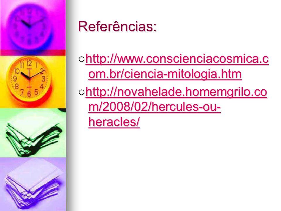 Referências: http://www.conscienciacosmica.c om.br/ciencia-mitologia.htmhttp://www.conscienciacosmica.c om.br/ciencia-mitologia.htmhttp://www.conscienciacosmica.c om.br/ciencia-mitologia.htmhttp://www.conscienciacosmica.c om.br/ciencia-mitologia.htm http://novahelade.homemgrilo.co m/2008/02/hercules-ou- heracles/http://novahelade.homemgrilo.co m/2008/02/hercules-ou- heracles/http://novahelade.homemgrilo.co m/2008/02/hercules-ou- heracles/http://novahelade.homemgrilo.co m/2008/02/hercules-ou- heracles/