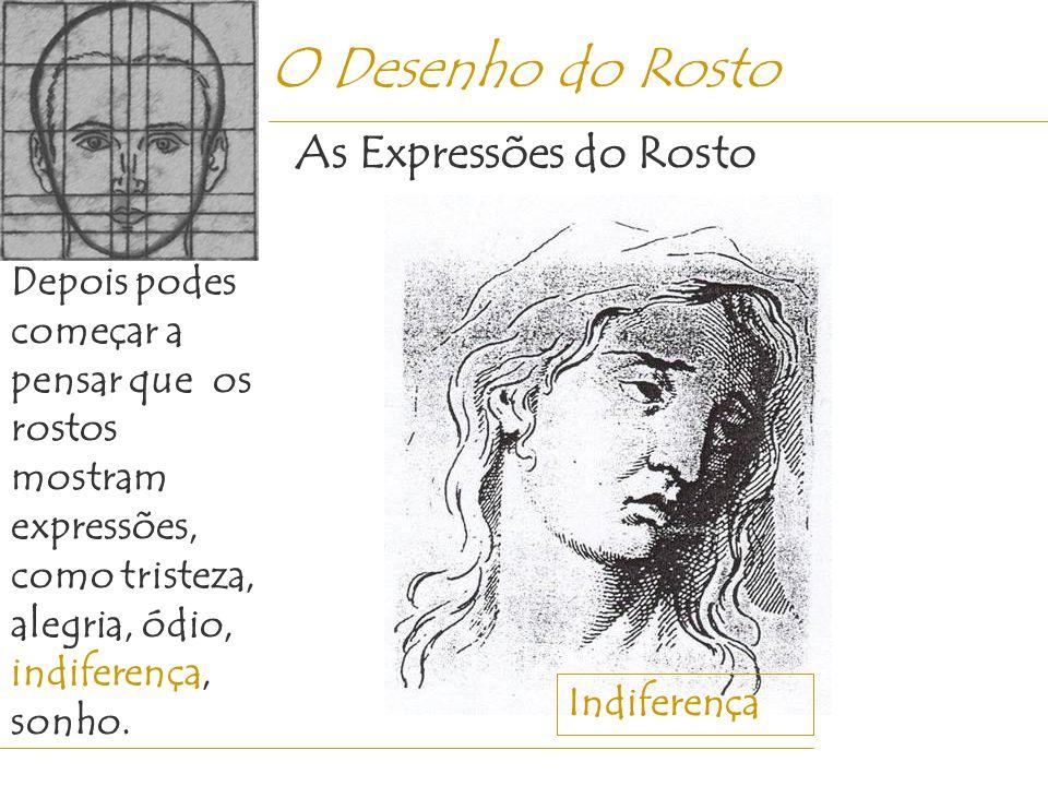 O Desenho do Rosto Depois podes começar a pensar que os rostos mostram expressões, como tristeza, alegria, ódio, indiferença, sonho. As Expressões do